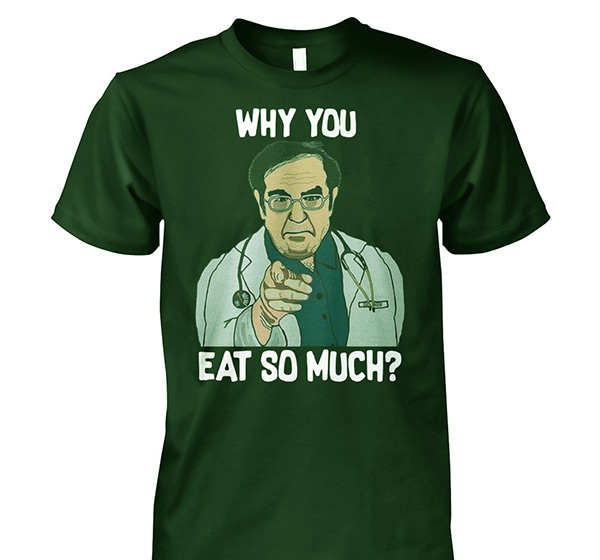"""Image of Badass T-shirt of Dr.Younan """"Why you eat so much?"""""""